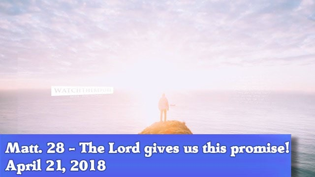 04-21-18 Matthew 28 - The Lord gives us this promise!