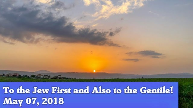 05-07-18 To the Jew First and Also to the Gentile!