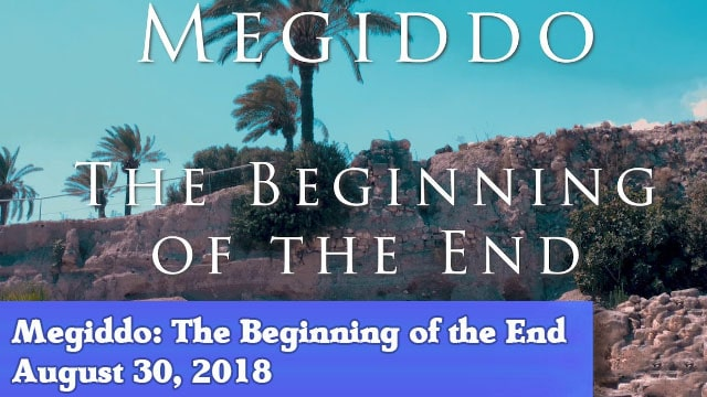08-30-18 Megiddo The Beginning of the End