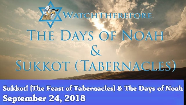 09-24-18 Sukkot! (The Feast of Tabernacles) & The Days of Noah